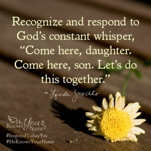 """Recognize and respond to God's constant whisper, """"Come here, daughter. Come here, son.  Let's do this together."""" ~Linda Znachko"""