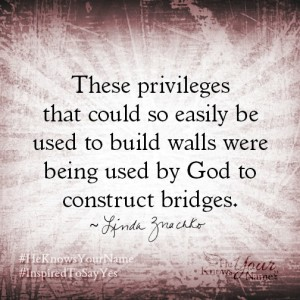 """""""These privileges that could so easily be used to build walls were being used by God to construct bridges."""" Linda Znachko"""