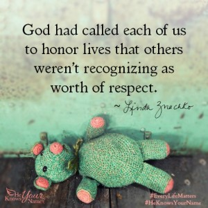 """God had called each of us to honor lives that others weren't recognizing as worth of respect."" ~Linda Znachko"