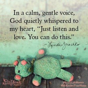 "In a calm, gentle voice, God quietly whispered to my heart, ""Just listen and love.  You can do this."" ~Linda Znachko"