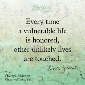 """Every time a vulnerable life is honored, other unlikely lives are touched"" ~Linda Znachko"