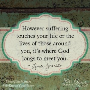 """However suffering touches your life or the lives of those around you, it's where God longs to meet you."" ~Linda Znachko"